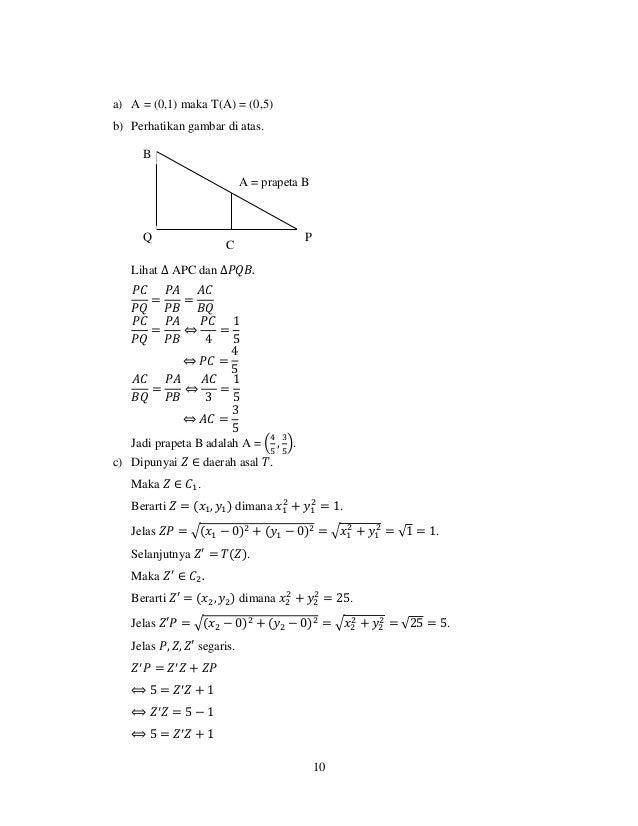 10 a) A = (0,1) maka T(A) = (0,5) b) Perhatikan gambar di atas. Lihat ∆ APC dan ∆𝑃𝑄𝐵. 𝑃𝐶 𝑃𝑄 = 𝑃𝐴 𝑃𝐵 = 𝐴𝐶 𝐵𝑄 𝑃𝐶 𝑃𝑄 = 𝑃𝐴 𝑃𝐵 ...