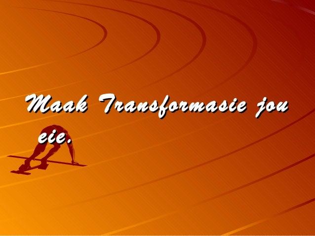 Maak Transformasie jouMaak Transformasie jou eie.eie.