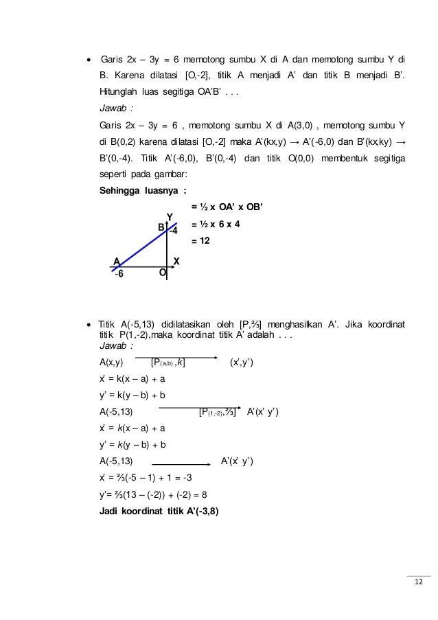 12  Garis 2x – 3y = 6 memotong sumbu X di A dan memotong sumbu Y di B. Karena dilatasi [O,-2], titik A menjadi A' dan tit...