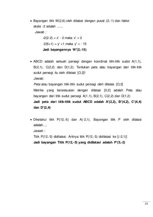 13  Bayangan titik W(2,6) oleh dilatasi dengan pusat (2,-1) dan faktor skala -2 adalah ...... Jawab : -2(2-2) = x' - 2 ma...