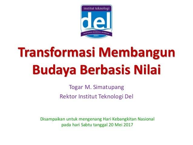 Transformasi Membangun Budaya Berbasis Nilai Togar M. Simatupang Rektor Institut Teknologi Del Disampaikan untuk mengenang...