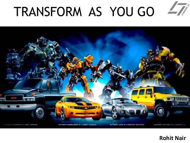 TRANSFORM AS YOU GO Rohit Nair