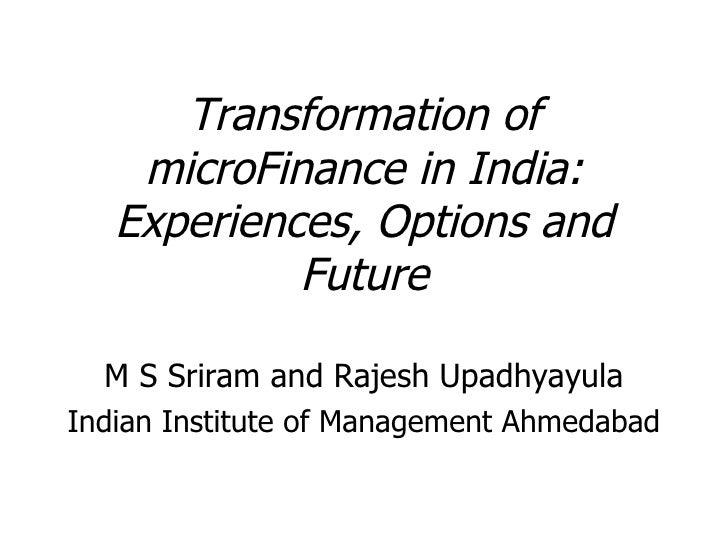 Transformation of microFinance in India: Experiences, Options and Future <ul><li>M S Sriram and Rajesh Upadhyayula </li></...