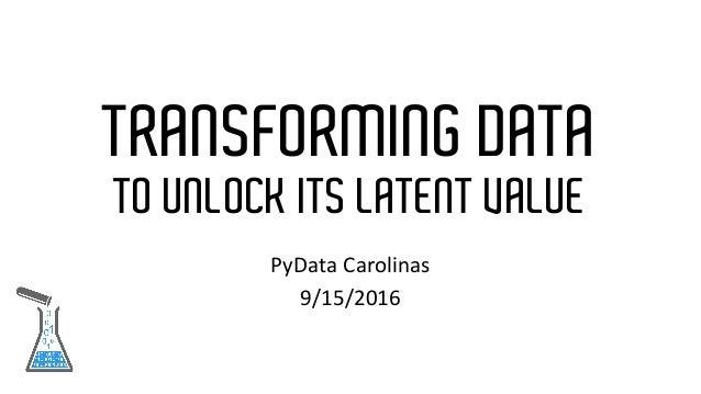 TRANSFORMING DATA TO UNLOCK ITS LATENT VALUE PyData Carolinas 9/15/2016