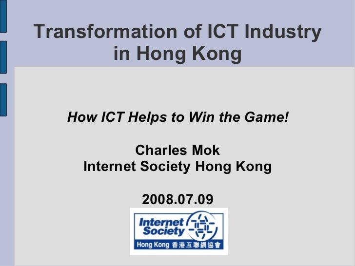 Transformation of ICT Industry in Hong Kong How ICT Helps to Win the Game! Charles Mok Internet Society Hong Kong 2008.07.09