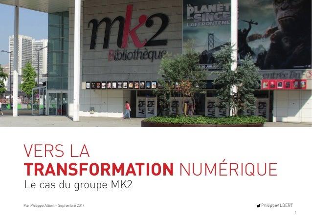 1  VERS LA  TRANSFORMATION NUMÉRIQUE  Le cas du groupe MK2  Par Philippe Albert - Septembre 2014 PhilippeALBERT