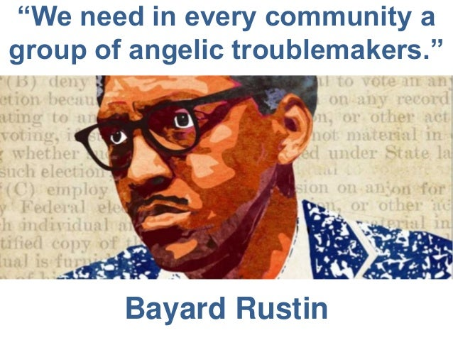 """""""We need in every community a group of angelic troublemakers.""""  Bayard Rustin"""