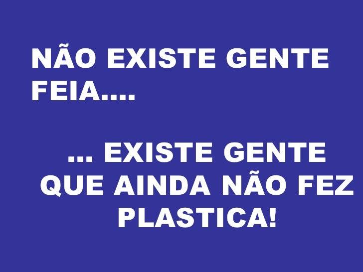 NÃO EXISTE GENTE FEIA.... ... EXISTE GENTE QUE AINDA  NÃO FEZ PLASTICA!