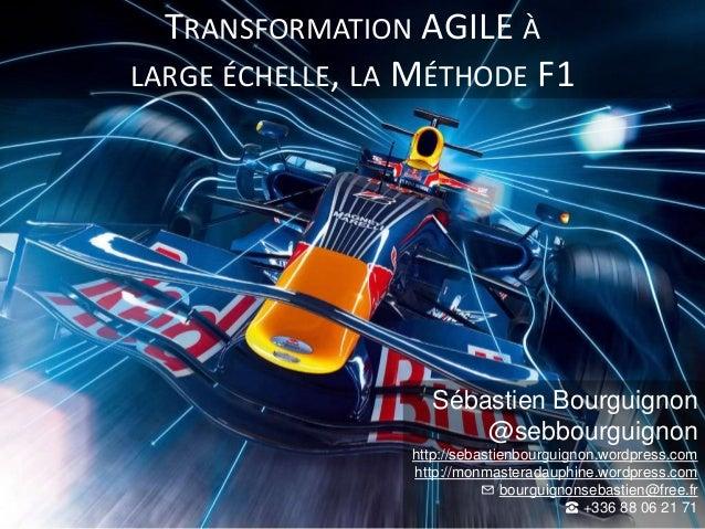 TRANSFORMATION AGILE À LARGE ÉCHELLE, LA MÉTHODE F1 Sébastien Bourguignon @sebbourguignon http://sebastienbourguignon.word...