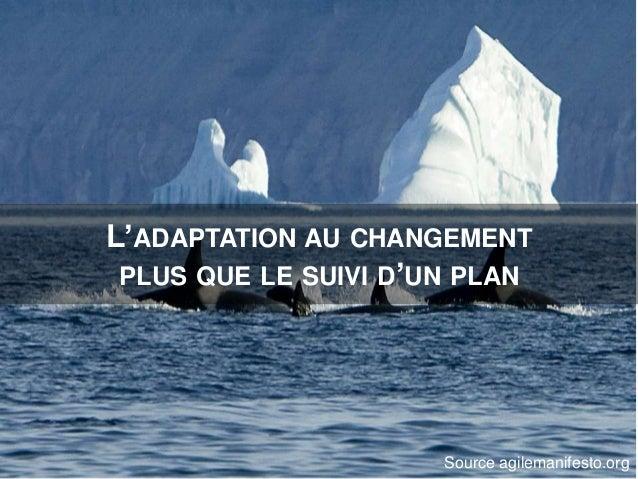 L'ADAPTATION AU CHANGEMENT PLUS QUE LE SUIVI D'UN PLAN Source agilemanifesto.org