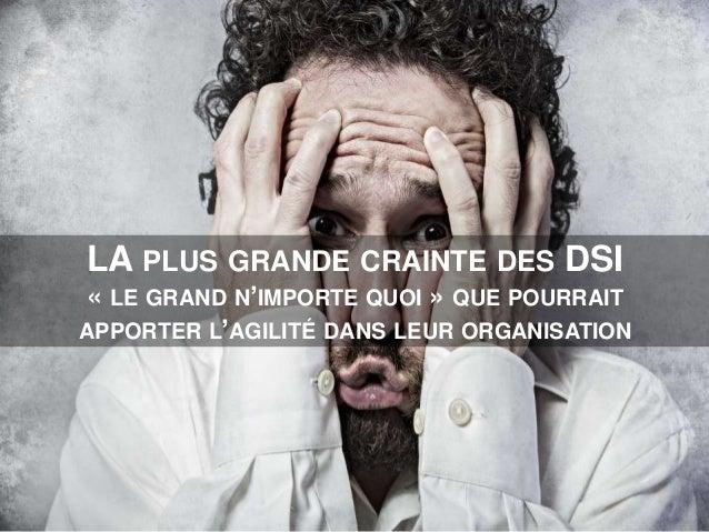 LA PLUS GRANDE CRAINTE DES DSI « LE GRAND N'IMPORTE QUOI » QUE POURRAIT APPORTER L'AGILITÉ DANS LEUR ORGANISATION