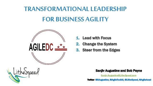 TRANSFORMATIONALLEADERSHIP FOR BUSINESSAGILITY Sanjiv Augustine and Bob Payne Sanjiv.Augustine@LitheSpeed.com Twitter: @SA...