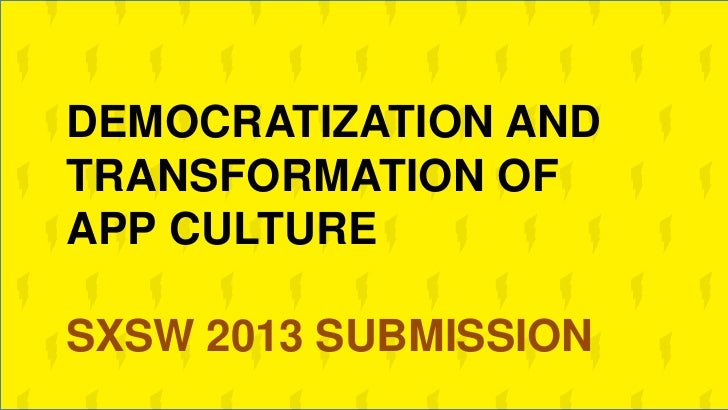 DEMOCRATIZATION ANDTRANSFORMATION OFAPP CULTURESXSW 2013 SUBMISSION