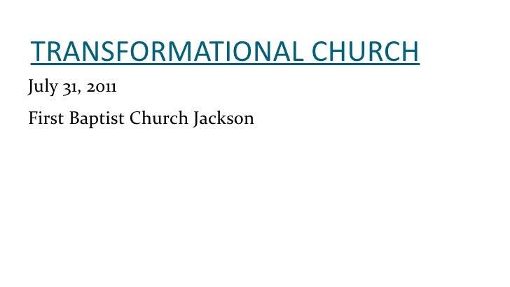 TRANSFORMATIONAL CHURCH July 31, 2011 First Baptist Church Jackson
