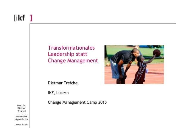 Transformationales Leadership statt Change Management Prof. Dr. Dietmar Treichel dmtreichel @gmail.com www.ikf.ch Dietmar ...