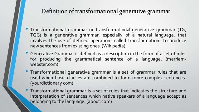 transformational generative grammar in language study Linguistics: transformational-generative grammar the scientific study of language the word was first used in the middle of the 19th century to emphasize the difference between a newer approach to the study of language that was then developing and.