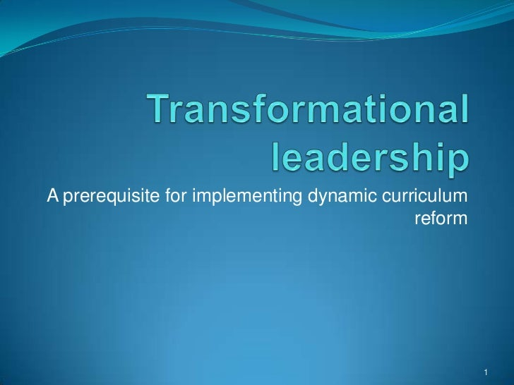 Transformational leadership<br />A prerequisite for implementing dynamic curriculum reform<br />1<br />