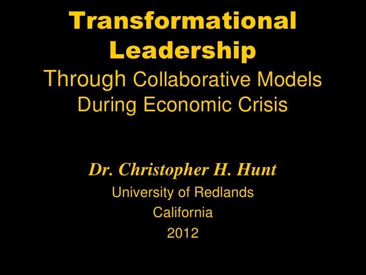 Transformational     LeadershipThrough Collaborative Models   During Economic Crisis    Dr. Christopher H. Hunt      Unive...