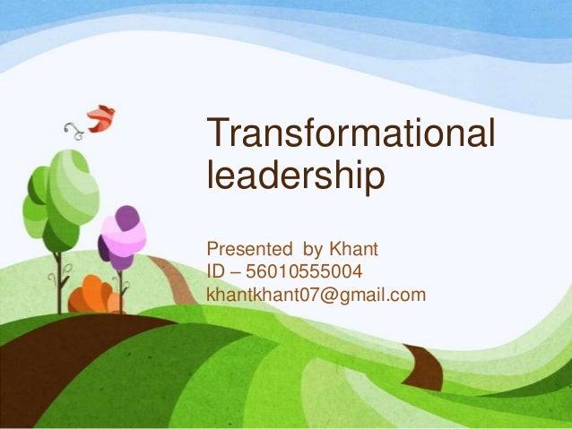 Transformational leadership Presented by Khant ID – 56010555004 khantkhant07@gmail.com