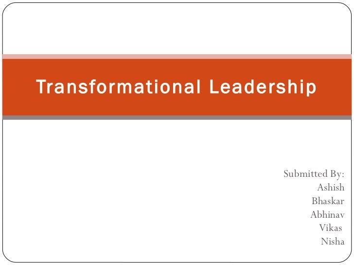 Submitted By: Ashish Bhaskar Abhinav Vikas  Nisha Transformational Leadership