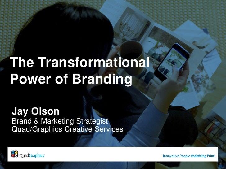 The Transformational Power of Branding<br />Jay Olson<br />Brand & Marketing Strategist<br />Quad/Graphics Creative Servic...