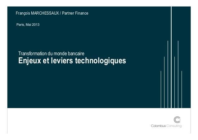 Transformation du monde bancaire Enjeux et leviers technologiques François MARCHESSAUX / Partner Finance Paris, Mai 2013