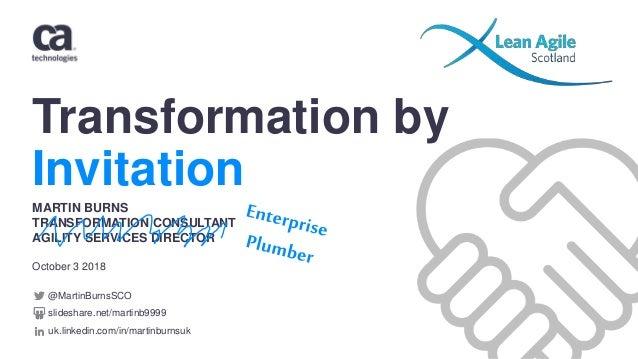 Transformation by Invitation October 3 2018 MARTIN BURNS TRANSFORMATION CONSULTANT AGILITY SERVICES DIRECTOR @MartinBurnsS...