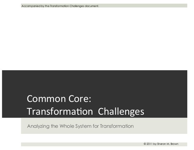 Common	   Core:	    Transforma-on	   	   Challenges	    Analyzing the Whole System for Transformation © 2011 by Sheron M. ...