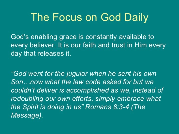The Focus on God Daily <ul><li>God's enabling grace is constantly available to every believer. It is our faith and trust i...