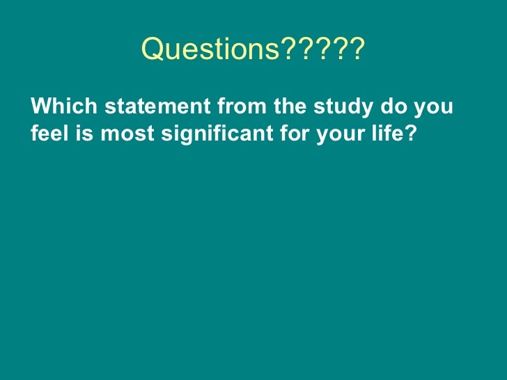 Questions????? <ul><li>Which statement from the study do you feel is most significant for your life? </li></ul>