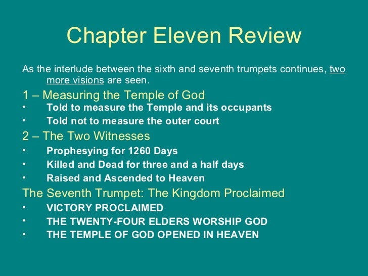 Chapter Eleven Review <ul><li>As the interlude between the sixth and seventh trumpets continues,  two more visions  are se...