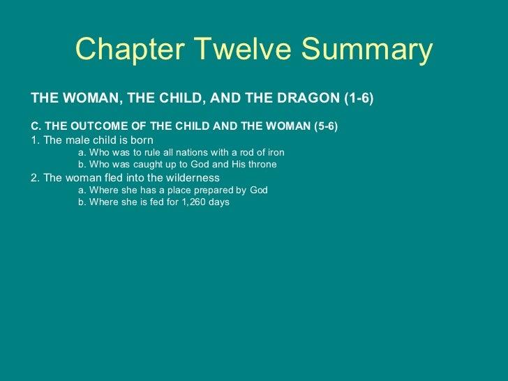 Chapter Twelve Summary <ul><li>THE WOMAN, THE CHILD, AND THE DRAGON (1-6) </li></ul><ul><li>C. THE OUTCOME OF THE CHILD AN...