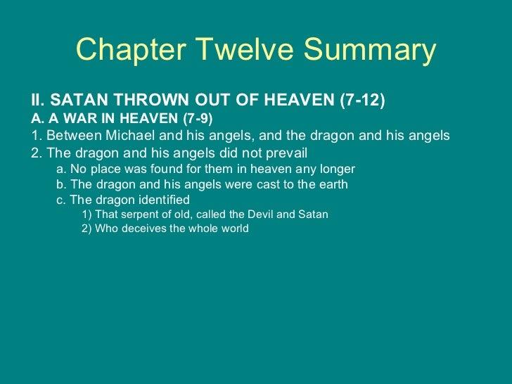 Chapter Twelve Summary <ul><li>II. SATAN THROWN OUT OF HEAVEN (7-12) </li></ul><ul><li>A. A WAR IN HEAVEN (7-9) </li></ul>...