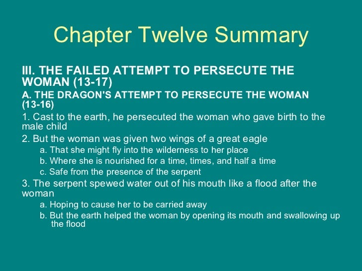 Chapter Twelve Summary <ul><li>III. THE FAILED ATTEMPT TO PERSECUTE THE WOMAN (13-17) </li></ul><ul><li>A. THE DRAGON'S AT...
