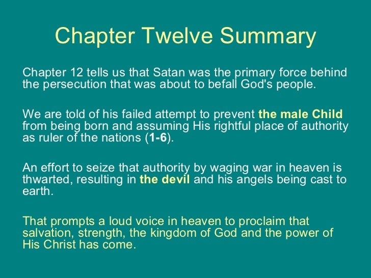 Chapter Twelve Summary <ul><li>Chapter 12 tells us that Satan was the primary force behind the persecution that was about ...