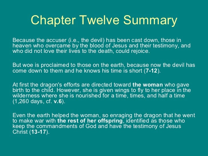 Chapter Twelve Summary <ul><li>Because the accuser (i.e., the devil) has been cast down, those in heaven who overcame by t...