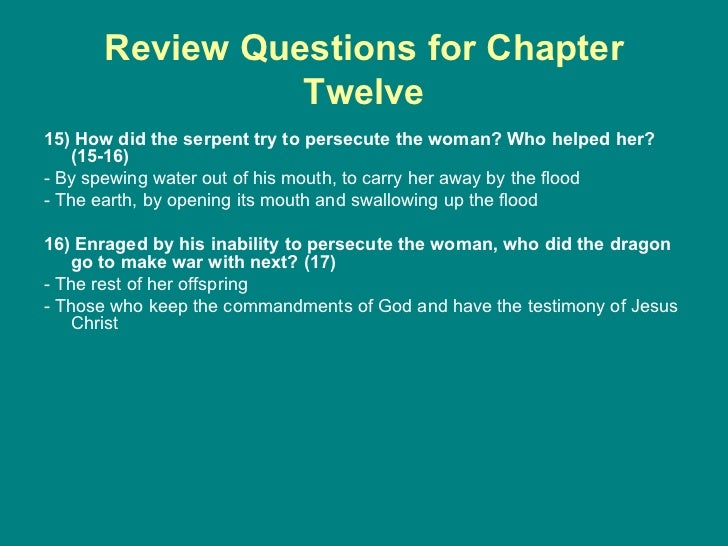 Review Questions for Chapter Twelve <ul><li>15) How did the serpent try to persecute the woman? Who helped her? (15-16) </...