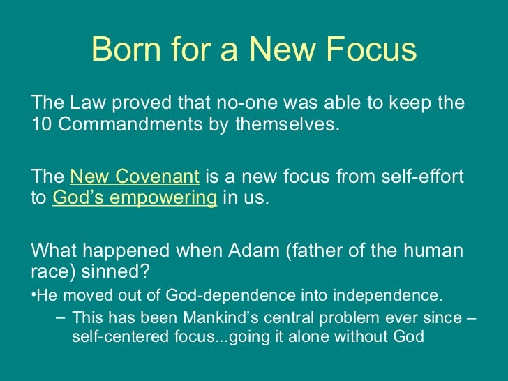 Born for a New Focus <ul><li>The Law proved that no-one was able to keep the 10 Commandments by themselves.  </li></ul><ul...