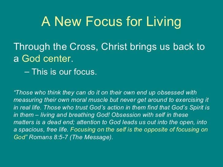 A New Focus for Living <ul><li>Through the Cross, Christ brings us back to a  God center .  </li></ul><ul><ul><li>This is ...