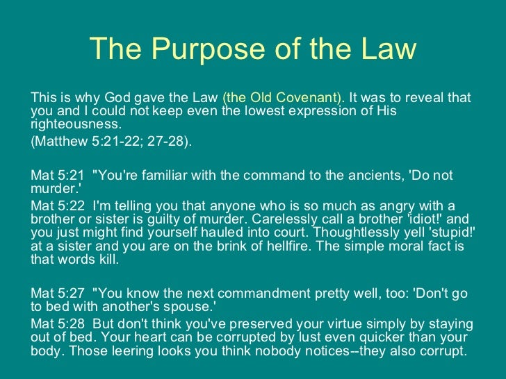 The Purpose of the Law <ul><li>This is why God gave the Law  (the Old Covenant).  It was to reveal that you and I could no...