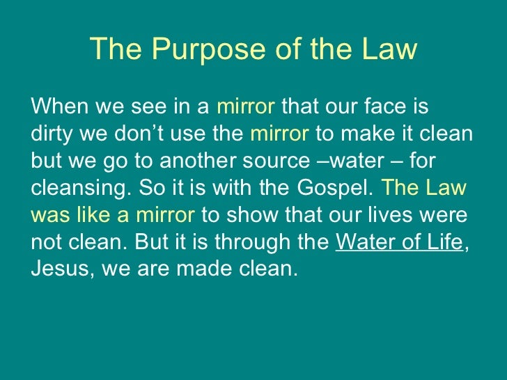 The Purpose of the Law <ul><li>When we see in a  mirror  that our face is dirty we don't use the  mirror  to make it clean...