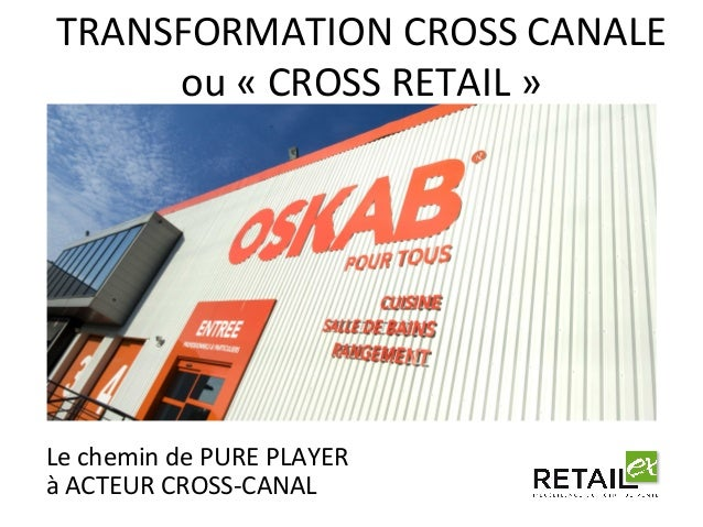 TRANSFORMATION  CROSS  CANALE  ou  «  CROSS  RETAIL  »  Le  chemin  de  PURE  PLAYER  à  ACTEUR  CROSS-­‐CANAL