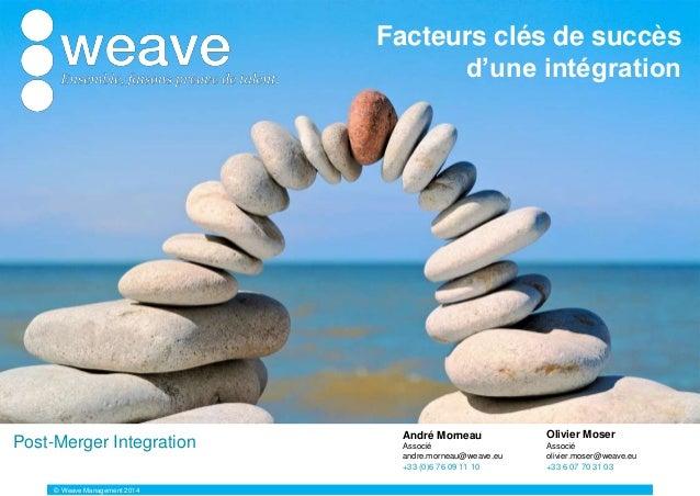 Facteurs clés de succès d'une intégration Olivier Moser Associé olivier.moser@weave.eu +33 6 07 70 31 03 André Morneau Ass...