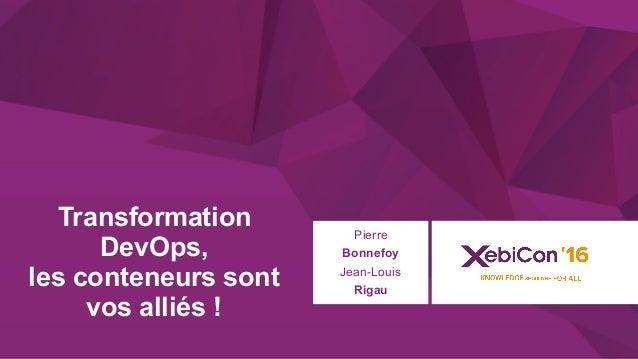 @xebiconfr #xebiconfr Transformation DevOps, les conteneurs sont vos alliés ! Pierre Bonnefoy Jean-Louis Rigau