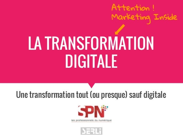 LA TRANSFORMATION DIGITALE Une transformation tout (ou presque) sauf digitale Attention ! Marketing Inside