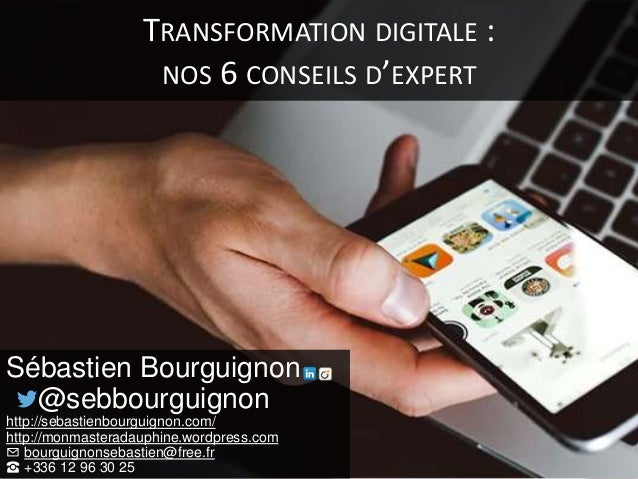TRANSFORMATION DIGITALE : NOS 6 CONSEILS D'EXPERT Sébastien Bourguignon @sebbourguignon http://sebastienbourguignon.com/ h...