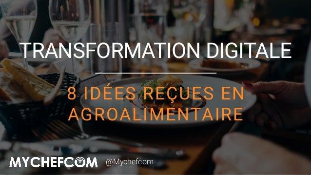 8 IDÉES REÇUES EN AGROALIMENTAIRE TRANSFORMATION DIGITALE @Mychefcom