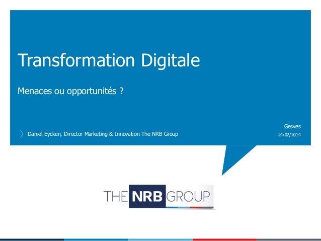 Transformation Digitale Menaces ou opportunités ?  Gesves Daniel Eycken, Director Marketing & Innovation The NRB Group  24...