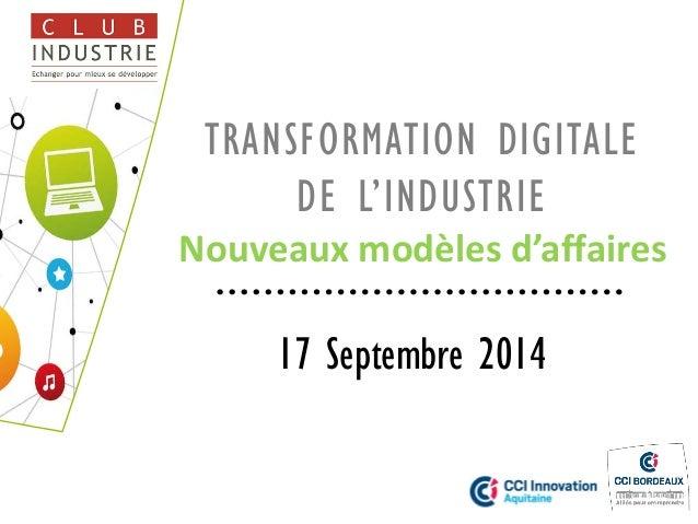 TRANSFORMATION DIGITALE DE L'INDUSTRIE Nouveaux modèles d'affaires  17 Septembre 2014