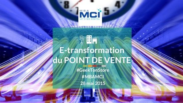 28 mai 2015 #MBAMCI #geekTonStore E-transformation du POINT DE VENTE #GeekTonStore #MBAMCI 28 mai 2015